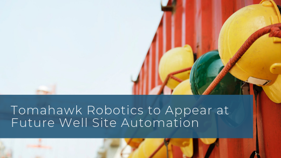 Tomahawk Robotics to Appear at Future Well Site Automation