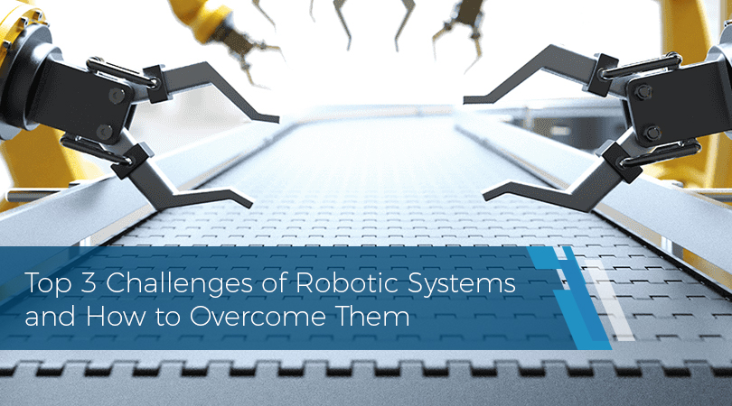 Top 3 Challenges of Robotic Systems and How to Overcome Them copy